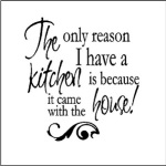 The Only Reason I Have a Kitchen Funny Wall Quote